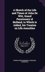 A Sketch of the Life and Times of John De Witt, Grand Pensionary of Holland, to Which is Added, his Treatise on Life Annuities