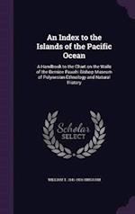 An Index to the Islands of the Pacific Ocean: A Handbook to the Chart on the Walls of the Bernice Pauahi Bishop Museum of Polynesian Ethnology and Nat