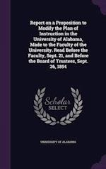 Report on a Proposition to Modify the Plan of Instruction in the University of Alabama, Made to the Faculty of the University. Read Before the Faculty, Sept. 21, and Before the Board of Trustees, Sept. 26, 1854