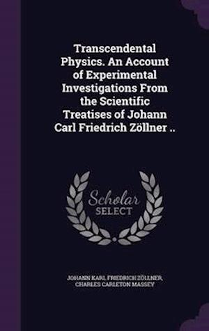 Transcendental Physics. an Account of Experimental Investigations from the Scientific Treatises of Johann Carl Friedrich Zollner ..