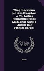 Wang Keaou Lwan Pih Neen Chang Han; Or, the Lasting Resentment of Miss Keaou Lwan Wang, a Chinese Tale Founded on Fact; af R. Thom