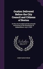Oration Delivered Before the City Council and Citizens of Boston: On the one Hundred and Seventeenth Anniversary of the Declaration of Independence Ju af Henry Ware Putnam