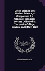 Greek Science and Modern Science, a Comparison & a Contrast; Inaugural Lecture Delivered at University College, London, on 12 May, 1920