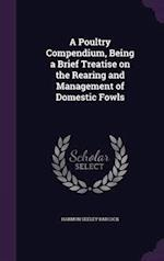 A Poultry Compendium, Being a Brief Treatise on the Rearing and Management of Domestic Fowls af Harmon Seeley Babcock