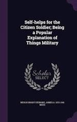 Self-helps for the Citizen Soldier; Being a Popular Explanation of Things Military