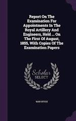 Report On The Examination For Appointments In The Royal Artillery And Engineers, Held ... On The First Of August, 1855, With Copies Of The Examination