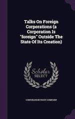 """Talks On Foreign Corporations (a Corporation Is """"foreign"""" Outside The State Of Its Creation)"""
