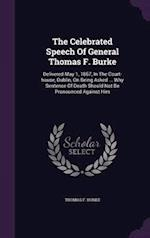 The Celebrated Speech Of General Thomas F. Burke: Delivered May 1, 1867, In The Court-house, Dublin, On Being Asked ... Why Sentence Of Death Should N