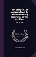 The Story Of The Andrews Raid, Or, The Most Daring Enterprise Of The Civil War: Told In Poetry