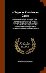 A Popular Treatise on Gems: In Reference to Their Scientific Value : a Guide for the Teacher of Natural Sciences, the Jeweller, and Amateur : Together