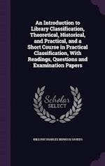 An Introduction to Library Classification, Theoretical, Historical, and Practical, and a Short Course in Practical Classification, With Readings, Ques af William Charles Berwick Sayers
