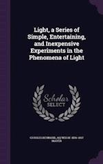 Light, a Series of Simple, Entertaining, and Inexpensive Experiments in the Phenomena of Light af Alfred M. Mayer, Charles Bernard