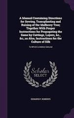 A Manual Containing Directions for Sowing, Transplanting and Raising of the Mulberry Tree; Together With Proper Instructions for Propagating the Same
