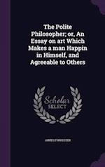 The Polite Philosopher; or, An Essay on art Which Makes a man Happin in Himself, and Agreeable to Others