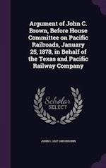 Argument of John C. Brown, Before House Committee on Pacific Railroads, January 25, 1878, in Behalf of the Texas and Pacific Railway Company af John C. Brown