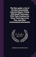 The Star-guide; a List of the Most Remarkable Celestial Objects Visible With Small Telescopes With Their Positions for Every Tenth day in the Year, an