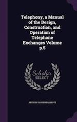Telephony, a Manual of the Design, Construction, and Operation of Telephone Exchanges Volume p.5