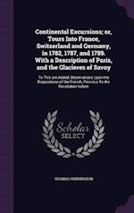 Continental Excursions; or, Tours Into France, Switzerland and Germany, in 1782, 1787, and 1789. With a Description of Paris, and the Glacieres of Sav