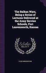 The Balkan Wars, Being a Series of Lectures Delivered at the Army Service Schools, Fort Leavenworth, Kansas