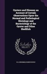 Oysters and Disease; An Account of Certain Observations Upon the Normal and Pathological Histology and Bacteriology of the Oyster and Other Shellfish af Rubert Boyce, W. a. Herdman