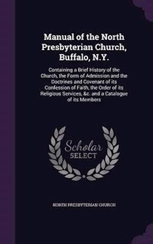 Manual of the North Presbyterian Church, Buffalo, N.Y.: Containing a Brief History of the Church, the Form of Admission and the Doctrines and Covenant