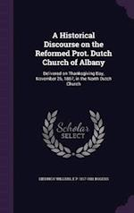 A Historical Discourse on the Reformed Prot. Dutch Church of Albany: Delivered on Thanksgiving Day, November 26, 1857, in the North Dutch Church