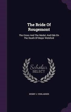 The Bride Of Rougemont: The Cross And The Medal, And Ode On The Death Of Major Welsford