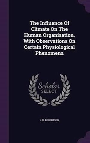 The Influence Of Climate On The Human Organisation, With Observations On Certain Physiological Phenomena