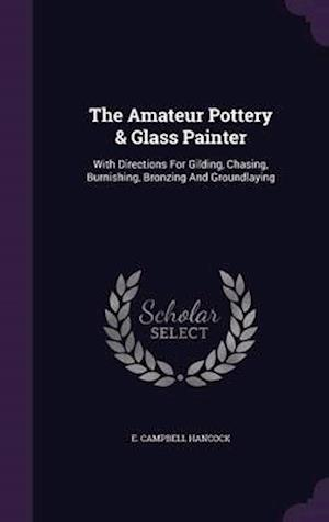 The Amateur Pottery & Glass Painter: With Directions For Gilding, Chasing, Burnishing, Bronzing And Groundlaying