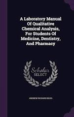 A Laboratory Manual Of Qualitative Chemical Analysis, For Students Of Medicine, Dentistry, And Pharmacy af Andrew Richard Bliss
