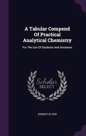 A Tabular Compend Of Practical Analytical Chemistry: For The Use Of Students And Amateurs