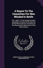 A Report To The Committee For Men Blinded In Battle: Hon. John H. Finley, Acting President, Along With Accounts Of The Opening Of The Phare At Sevres, af Winifred Holt