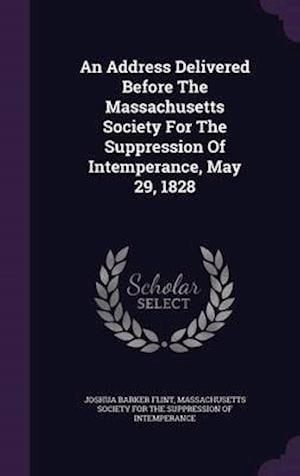 An Address Delivered Before The Massachusetts Society For The Suppression Of Intemperance, May 29, 1828