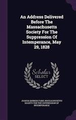 An Address Delivered Before The Massachusetts Society For The Suppression Of Intemperance, May 29, 1828 af Joshua Barker Flint