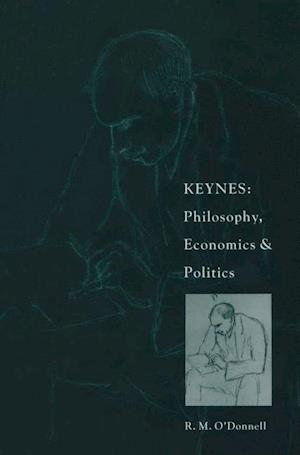 Keynes: Philosophy, Economics and Politics : The Philosophical Foundations of Keynes's Thought and their Influence on his Economics and Politics