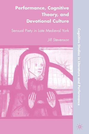Performance, Cognitive Theory, and Devotional Culture : Sensual Piety in Late Medieval York