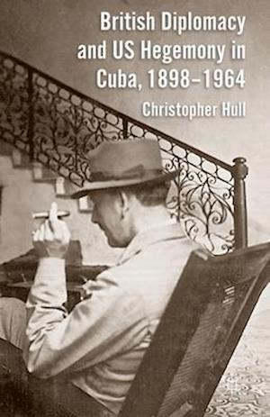 British Diplomacy and US Hegemony in Cuba, 1898-1964