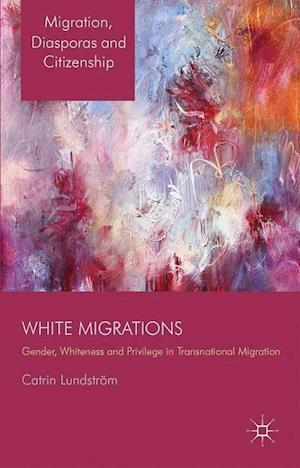 White Migrations : Gender, Whiteness and Privilege in Transnational Migration