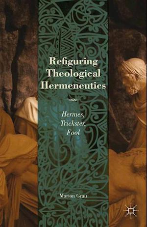 Refiguring Theological Hermeneutics : Hermes, Trickster, Fool