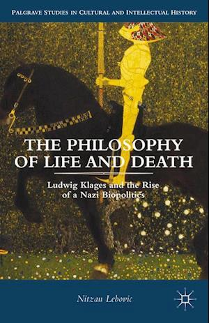 The Philosophy of Life and Death : Ludwig Klages and the Rise of a Nazi Biopolitics