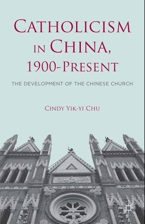Catholicism in China, 1900-Present : The Development of the Chinese Church