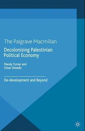 Decolonizing Palestinian Political Economy : De-development and Beyond
