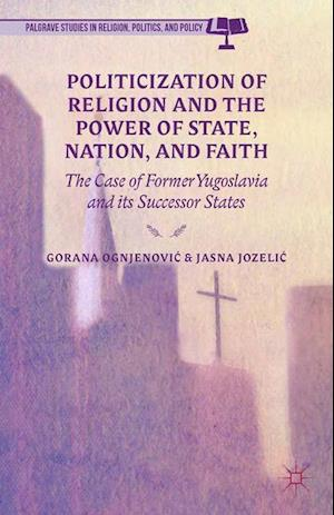Politicization of Religion, the Power of State, Nation, and Faith : The Case of Former Yugoslavia and its Successor States