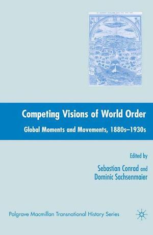 Competing Visions of World Order : Global Moments and Movements, 1880s-1930s