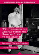 W.C. Fields from the Ziegfeld Follies and Broadway Stage to the Screen (Palgrave Studies in Theatre And Performance History)