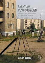 Everyday Post-Socialism : Working-Class Communities in the Russian Margins
