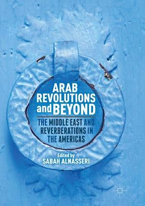 Arab Revolutions and Beyond : The Middle East and Reverberations in the Americas
