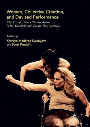 Women, Collective Creation, and Devised Performance : The Rise of Women Theatre Artists in the Twentieth and Twenty-First Centuries