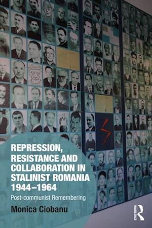 Repression, Resistance and Collaboration in Stalinist Romania 1944-1964