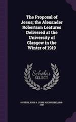 The Proposal of Jesus; the Alexander Robertson Lectures Delivered at the University of Glasgow in the Winter of 1919